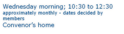 Wednesday morning; 10:30 to 12:30 approximately monthly - dates decided by members Convenor's home